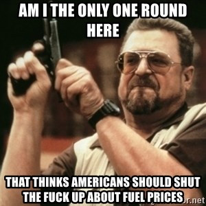 Walter Sobchak with gun - Am I the only One round here That thinks americans should shut the fuck up about fuel prices