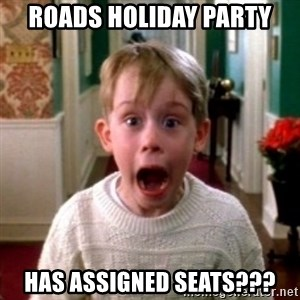 home alone - ROADS HOLIDAY PARTY HAS ASSIGNED SEATS???
