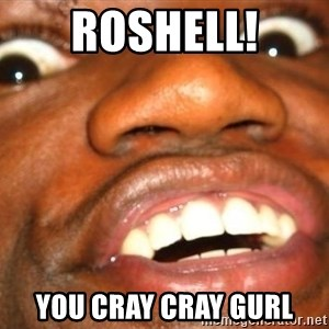 Wow Black Guy - ROSHELL! YOu CRAY CRAY GURL