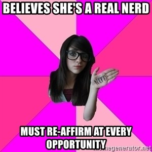 Idiot Nerdgirl - BELIEVES SHE'S A REAL NERD Must RE-AFFIRM AT EVERY OPPORTUNITY
