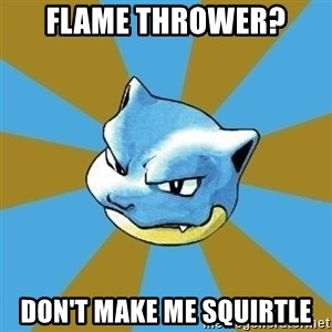 Blastoise - flame thrower? don't make me squirtle