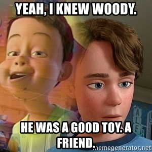 PTSD Andy - Yeah, I knew Woody. He was a good toy. A friend.