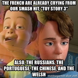 """PTSD Andy - The French are already crying from our smash hit, """"Toy Story 3"""" Also, the Russians, the Portuguese, the Chinese, and the Welsh"""