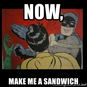 Batman Slappp - NOW, MAKE ME A SANDWICH