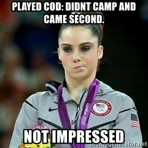 Not Impressed McKayla - PLAYED COD: DIDNT CAMP AND CAME SECOND.  NOT IMPRESSED