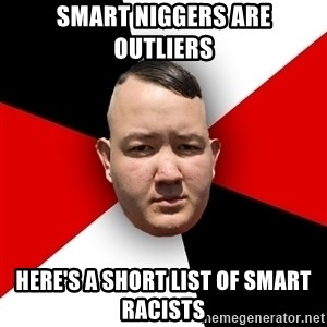Neonazi - smart niggers are outliers here's a short list of smart racists