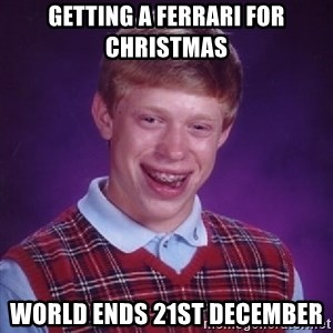 Bad Luck Brian - getting a ferrari for christmas world ends 21st december