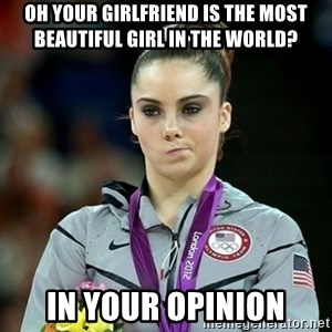 Not Impressed McKayla - OH YOUR GIRLFRIEND IS THE MOST BEAUTIFUL GIRL IN THE WORLD? iN YOUR OPINIOn