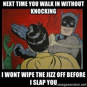 Batman Slappp - next time you walk in without knocking  i wont wipe the jizz off before i slap you