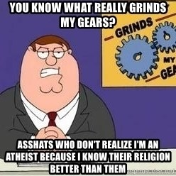 Grinds My Gears - You know what really grinds my gears? Asshats who don't realize I'm an atheist because I know their religion better than them