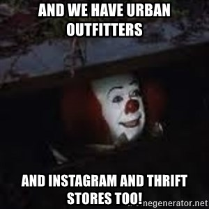 Pennywise the creepy sewer clown. - And we have urban outFitters And Instagram and thrift stores too!