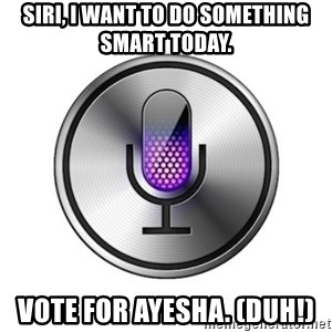 Siri-meme - Siri, I want to do something smart today. Vote for Ayesha. (Duh!)