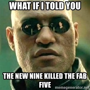 what if i told you matri - what if i told you the new nine killed the fab five