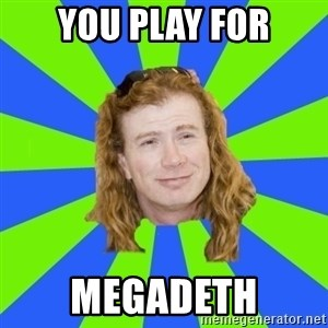 dave mustaine - you play for megadeth