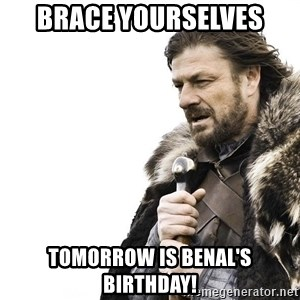 Winter is Coming - brace yourselves tomorrow is benal's birthday!