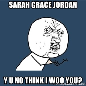 Y U No - SArah Grace Jordan Y U NO think I woo you?