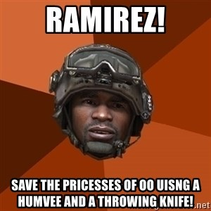 Ramirez do something - RAMIREZ! SAVE THE PRICESSES OF OO UISNG A HUMVEE AND A THROWING KNIFE!