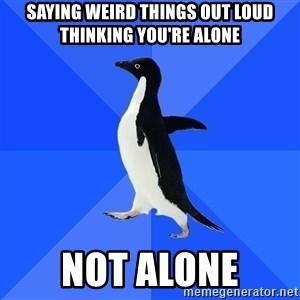 Socially Awkward Penguin - saying weird things out loud thinking you're alone not alone