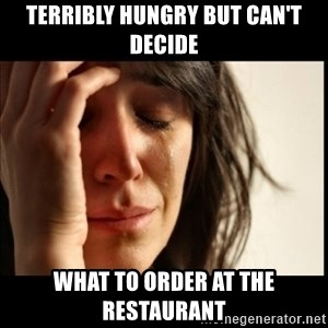First World Problems - terribly hungry but can't decide what to order at the restaurant