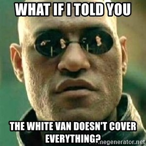 what if i told you matri - what if i told you the white van doesn't cover everything?