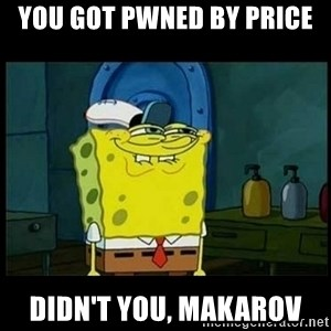 Don't you, Squidward? - You Got PWNED by Price Didn't You, Makarov
