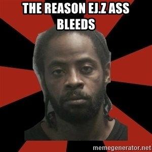 Things Black Guys Never Say - the reason ej.z ass bleeds
