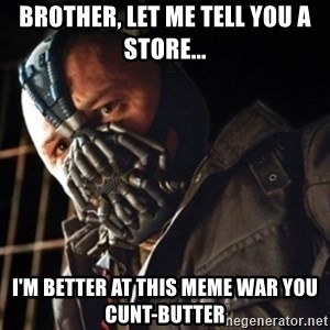 Only then you have my permission to die - Brother, let me telL you a store... I'm better at this meme wAr you CunT-butter