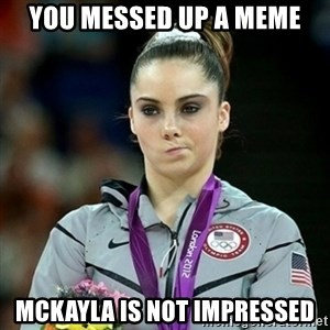 Not Impressed McKayla - You messed up a meme McKayla Is not impressed