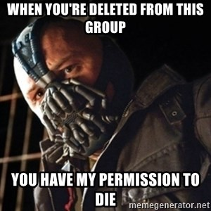 Only then you have my permission to die - WHEN YOU'RE DELETED FROM THIS GROUP YOU HAVE MY PERMISSION TO DIE