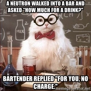 """Chemistry Cat - a neutron walked into a bar and asked """"how much for a drink?"""" bartender replied """"for you, no charge."""""""