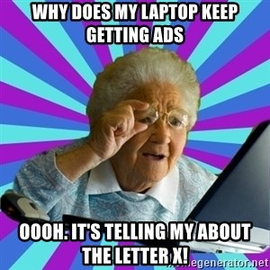 old lady - why does my laptop keep getting ads oooh. it's telling my about the letter x!
