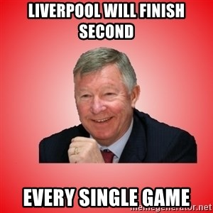 Sir Alex Ferguson - liverpool will finish second every single game