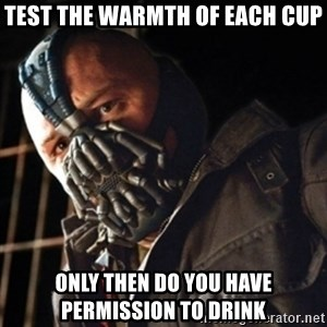 Only then you have my permission to die - test the warmth of each cup only then do you have permission to drink