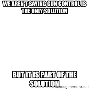 Blank Template - we aren't saying gun control is the only solution but it is part of the solution