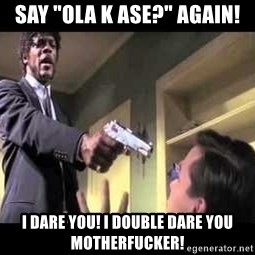 """Say what again - say """"ola k ase?"""" again! i dare you! i double dare you motherfucker!"""
