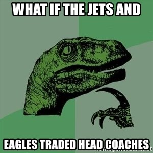 Raptor - what if the JEts and Eagles traded head coaches