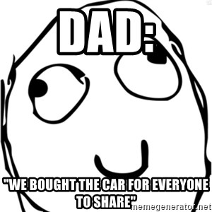 """Derp meme - Dad: """"We bought the car for everyone to share"""""""