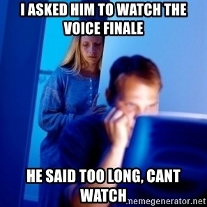 Internet Husband - I asked him to watch the voice finale he said too long, cant watch