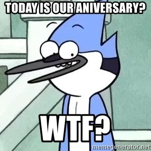 The WTF Mordecai - today is our aniversary? wtf?