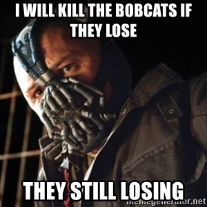 Only then you have my permission to die - I WILL KILL THE BOBCATS IF THEY LOSE THEY STILL LOSING