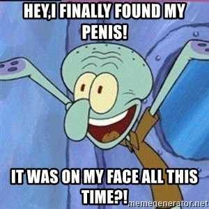 calamardo me vale - HEY,I FINALLY FOUND MY PENIS! IT WAS ON MY FACE ALL THIS TIME?!