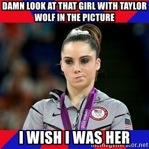 Mckayla Maroney Does Not Approve - damn look at that girl with taylor wolf in the picture i wish i was her