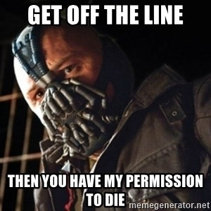 Only then you have my permission to die - get off the line then you have my permission to die