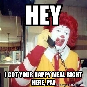 Ronald Mcdonald Call - HEY I GOT YOUR HAPPY MEAL RIGHT HERE, PAL