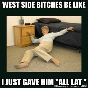 "life alert lady - West Side bitches be like i just gave him ""all lat """