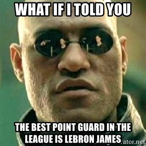 what if i told you matri - WHat if i told you The best point guard in the league is lebron james
