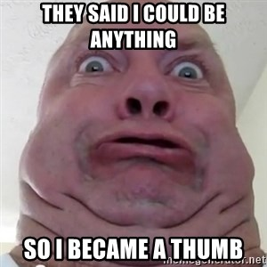 Ugly but Beautiful - they said i could be anything so i became a thumb