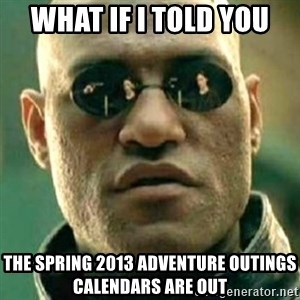 what if i told you matri - what if i told you the spring 2013 Adventure Outings CALENDARS are out