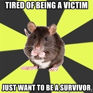 Survivor Rat - tired of being a victim Just want to be a survivor