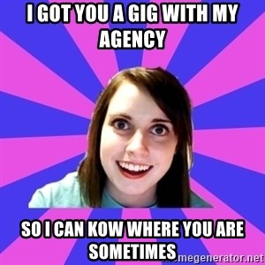 over attached girlfriend - I got you a gig with my agency so i can kow where you are sometimes